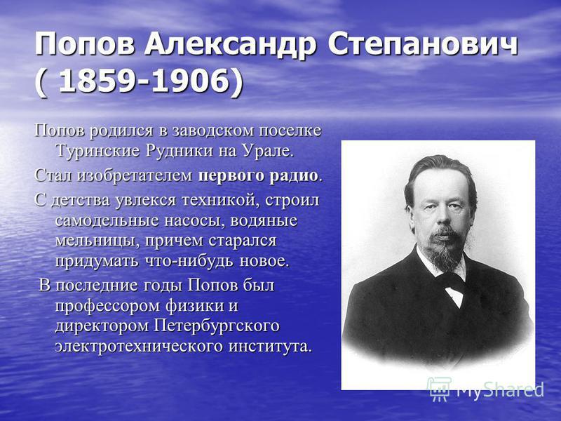 Попов Александр Степанович ( 1859-1906) Попов родился в заводском поселке Туринские Рудники на Урале. Стал изобретателем первого радио. С детства увлекся техникой, строил самодельные насосы, водяные мельницы, причем старался придумать что-нибудь ново