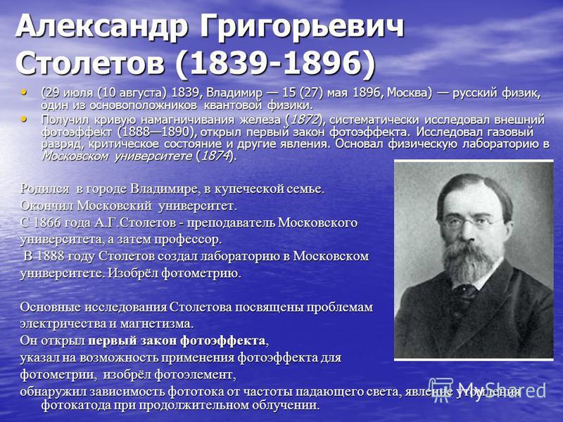 Александр Григорьевич Столетов (1839-1896) (29 июля (10 августа) 1839, Владимир 15 (27) мая 1896, Москва) русский физик, один из основоположников квантовой физики. (29 июля (10 августа) 1839, Владимир 15 (27) мая 1896, Москва) русский физик, один из
