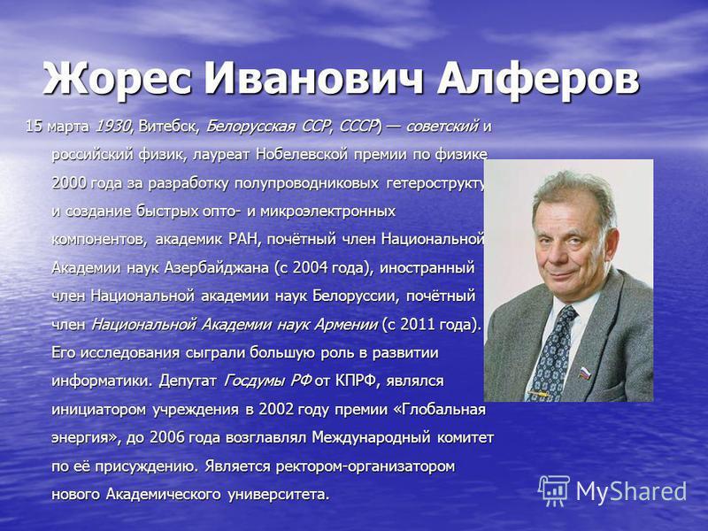 Жорес Иванович Алферов 15 марта 1930, Витебск, Белорусская ССР, СССР) советский и российский физик, лауреат Нобелевской премии по физике 2000 года за разработку полупроводниковых гетероструктур и создание быстрых опто- и микроэлектронных компонентов,