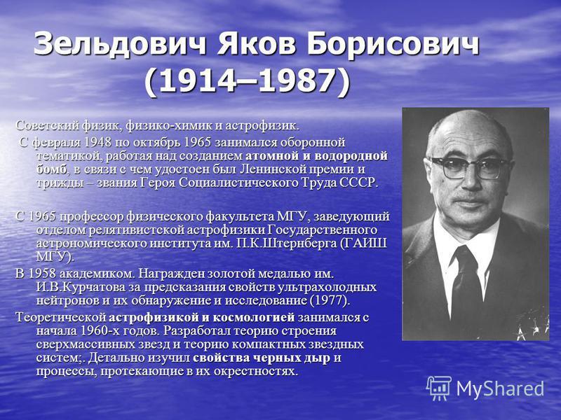Зельдович Яков Борисович (1914–1987) Советский физик, физико-химик и астрофизик. Советский физик, физико-химик и астрофизик. С февраля 1948 по октябрь 1965 занимался оборонной тематикой, работая над созданием атомной и водородной бомб, в связи с чем