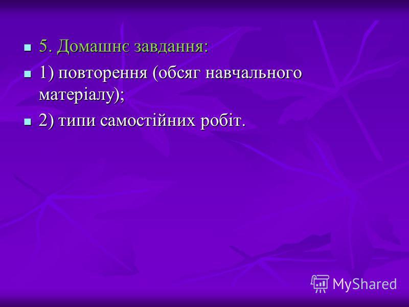 5. Домашнє завдання: 5. Домашнє завдання: 1) повторення (обсяг навчального матеріалу); 1) повторення (обсяг навчального матеріалу); 2) типи самостійних робіт. 2) типи самостійних робіт.