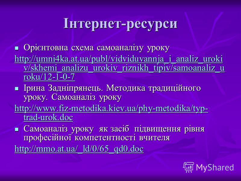 Інтернет-ресурси Орієнтовна схема самоаналізу уроку Орієнтовна схема самоаналізу уроку http://umni4ka.at.ua/publ/vidviduvannja_i_analiz_uroki v/skhemi_analizu_urokiv_riznikh_tipiv/samoanaliz_u roku/12-1-0-7 http://umni4ka.at.ua/publ/vidviduvannja_i_a
