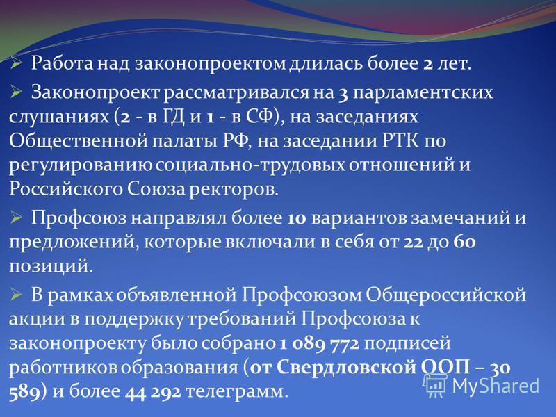 Работа над законопроектом длилась более 2 лет. Законопроект рассматривался на 3 парламентских слушаниях (2 - в ГД и 1 - в СФ), на заседаниях Общественной палаты РФ, на заседании РТК по регулированию социально-трудовых отношений и Российского Союза ре