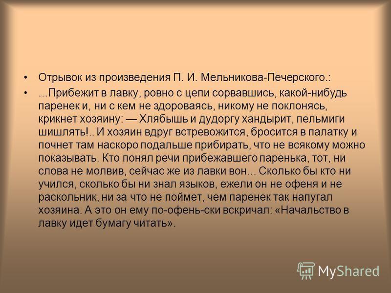 Отрывок из произведения П. И. Мельникова-Печерского.:...Прибежит в лавку, ровно с цепи сорвавшись, какой-нибудь паренек и, ни с кем не здороваясь, никому не поклонясь, крикнет хозяину: Хлябышь и дудоргу хандырит, пельмиги шишлять!.. И хозяин вдруг вс