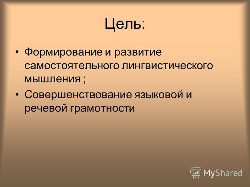 Цель: Формирование и развитие самостоятельного лингвистического мышления ; Совершенствование языковой и речевой грамотности