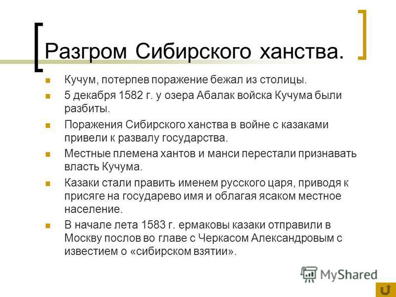 Разгром Сибирского ханства. Кучум, потерпев поражение бежал из столицы. 5 декабря 1582 г. у озера Абалак войска Кучума были разбиты. Поражения Сибирского ханства в войне с казаками привели к развалу государства. Местные племена хантов и манси переста