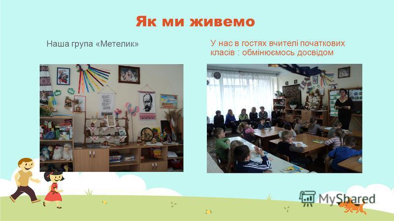 Як ми живемо Наша група «Метелик» У нас в гостях вчителі початкових класів : обмінюємось досвідом