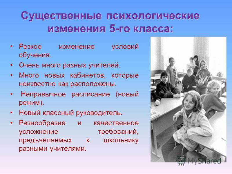 Существенные психологические изменения 5-го класса: Резкое изменение условий обучения. Очень много разных учителей. Много новых кабинетов, которые неизвестно как расположены. Непривычное расписание (новый режим). Новый классный руководитель. Разнообр