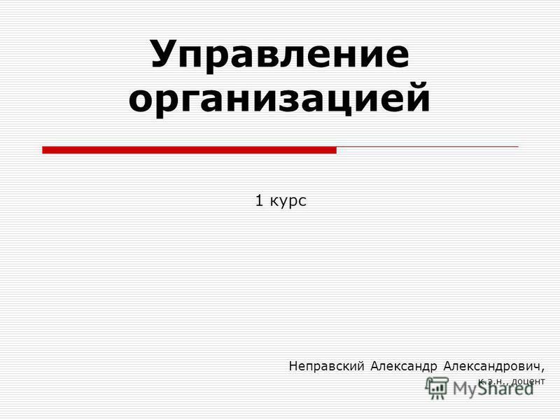 Управление организацией Неправский Александр Александрович, к.э.н., доцент 1 курс