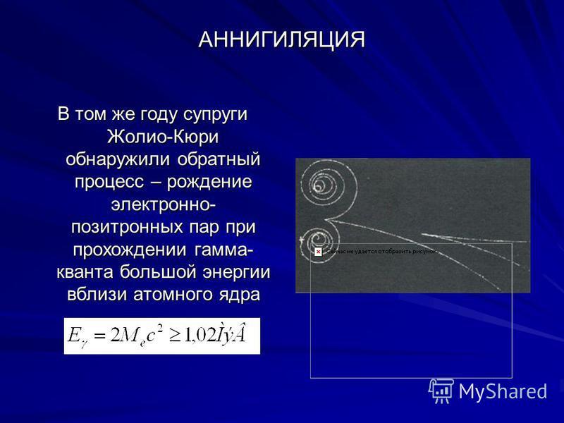 АННИГИЛЯЦИЯ В том же году супруги Жолио-Кюри обнаружили обратный процесс – рождение электронно- позитронных пар при прохождении гамма- кванта большой энергии вблизи атомного ядра