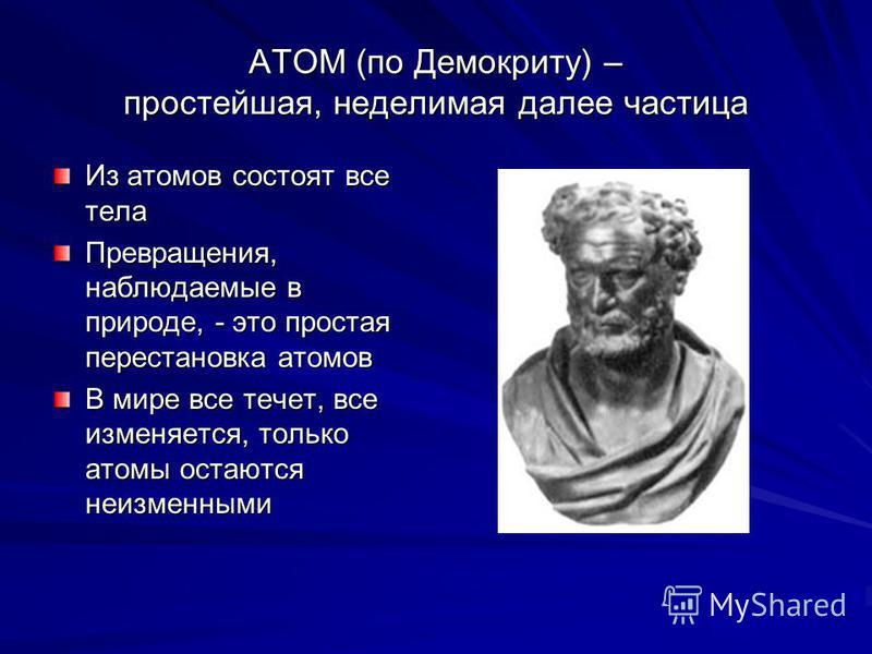 АТОМ (по Демокриту) – простейшая, неделимая далее частица Из атомов состоят все тела Превращения, наблюдаемые в природе, - это простая перестановка атомов В мире все течет, все изменяется, только атомы остаются неизменными