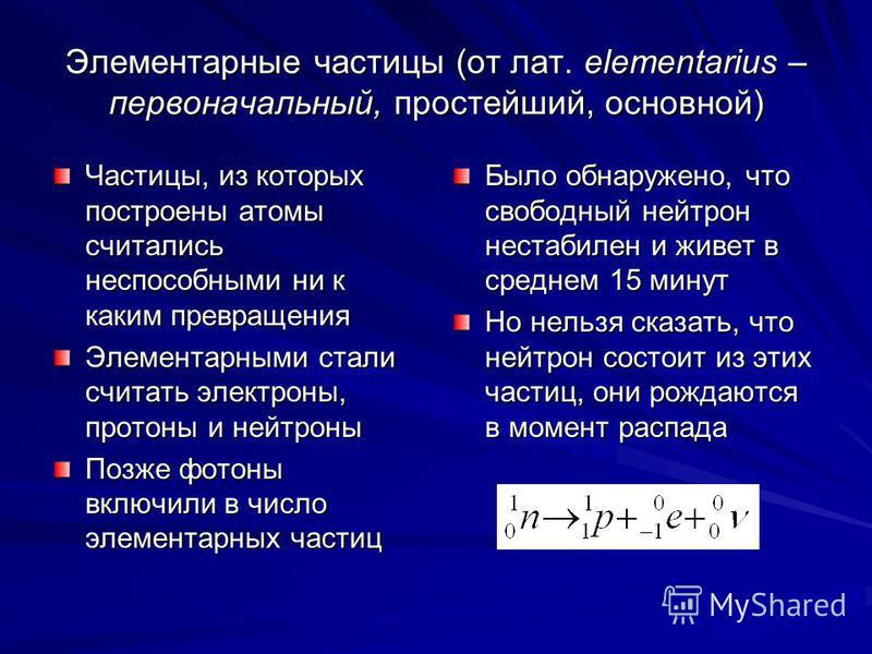 Элементарные частицы (от лат. elementarius – первоначальный, простейший, основной) Частицы, из которых построены атомы считались неспособными ни к каким превращения Элементарными стали считать электроны, протоны и нейтроны Позже фотоны включили в чис
