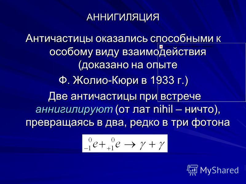 АННИГИЛЯЦИЯ Античастицы оказались способными к особому виду взаимодействия (доказано на опыте Ф. Жолио-Кюри в 1933 г.) Две античастицы при встрече аннигилируют (от лат nihil – ничто), превращаясь в два, редко в три фотона Две античастицы при встрече