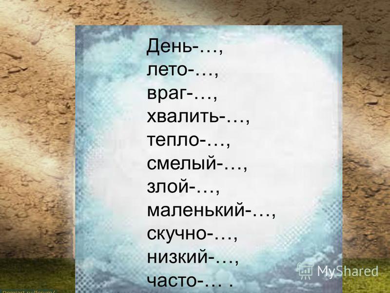 День-…, лето-…, враг-…, хвалить-…, тепло-…, смелый-…, злой-…, маленький-…, скучно-…, низкий-…, часто-….