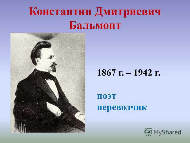 Константин Дмитриевич Бальмонт 1867 г. – 1942 г. поэт переводчик
