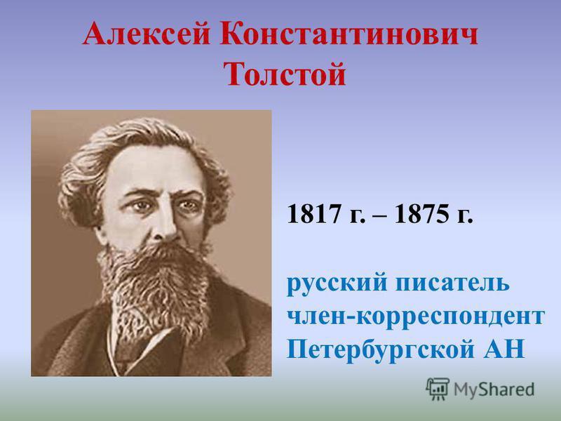 Алексей Константинович Толстой 1817 г. – 1875 г. русский писатель член-корреспондент Петербургской АН