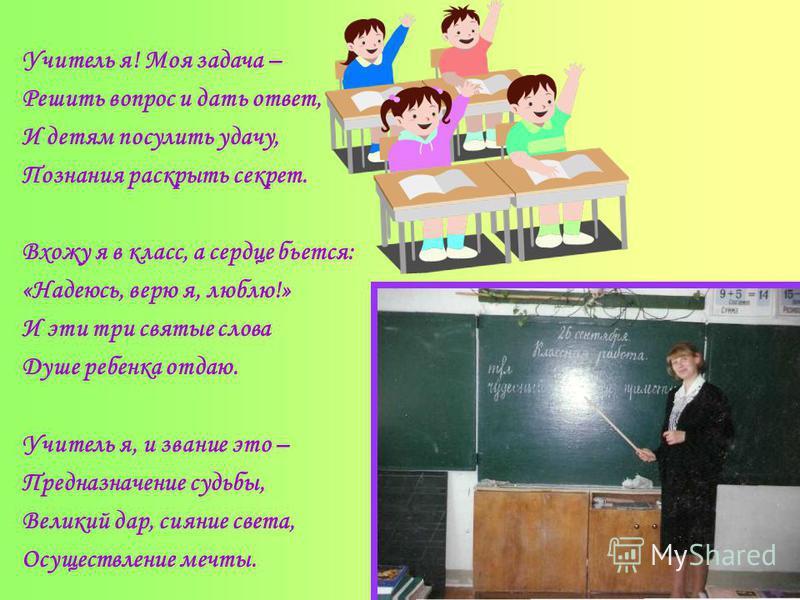 Учитель я! Моя задача – Решить вопрос и дать ответ, И детям посулить удачу, Познания раскрыть секрет. Вхожу я в класс, а сердце бьется: «Надеюсь, верю я, люблю!» И эти три святые слова Душе ребенка отдаю. Учитель я, и звание это – Предназначение судь