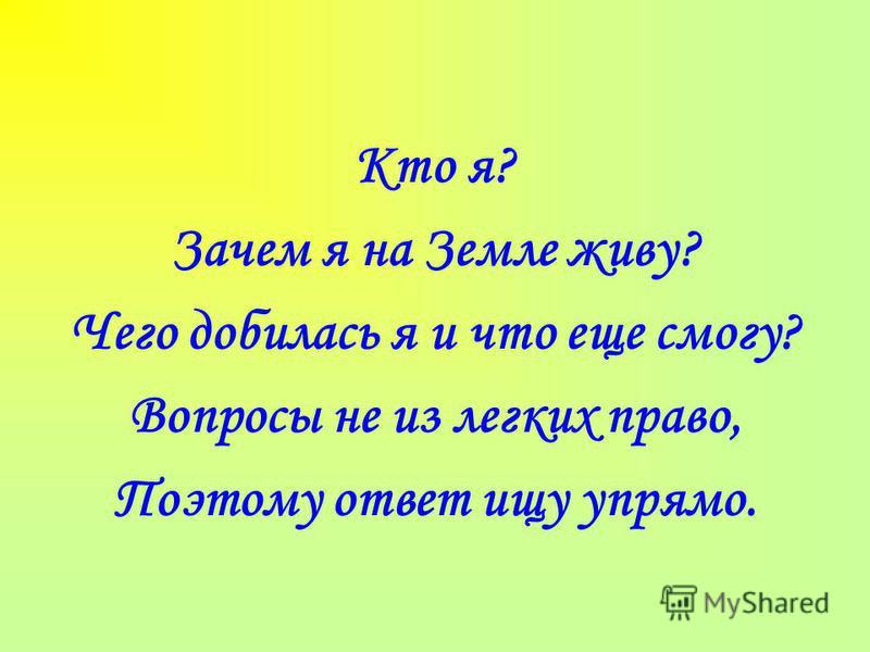 Кто я? Зачем я на Земле живу? Чего добилась я и что еще смогу? Вопросы не из легких право, Поэтому ответ ищу упрямо.