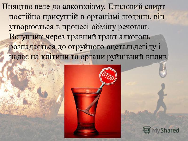 Пияцтво веде до алкоголізму. Етиловий спирт постійно присутній в організмі людини, він утворюється в процесі обміну речовин. Вступник через травний тракт алкоголь розпадається до отруйного ацетальдегіду і надає на клітини та органи руйнівний вплив.