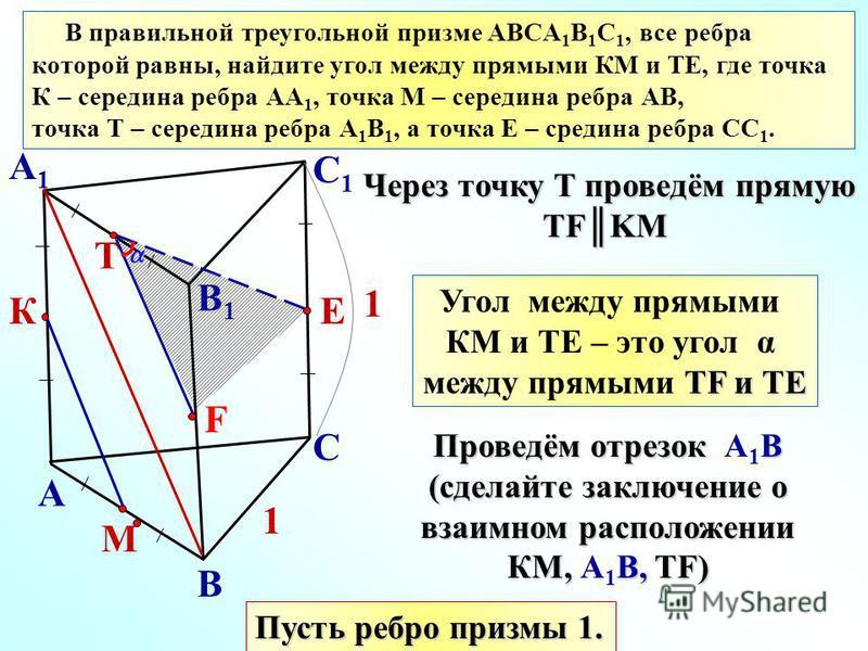 А1А1 В правильной треугольной призме ABCА 1 В 1 С 1, все ребра которой равны, найдите угол между прямыми КМ и ТЕ, где точка К – середина ребра АА 1, точка М – середина ребра АВ, точка Т – середина ребра А 1 В 1, а точка Е – средина ребра СС 1. А В С