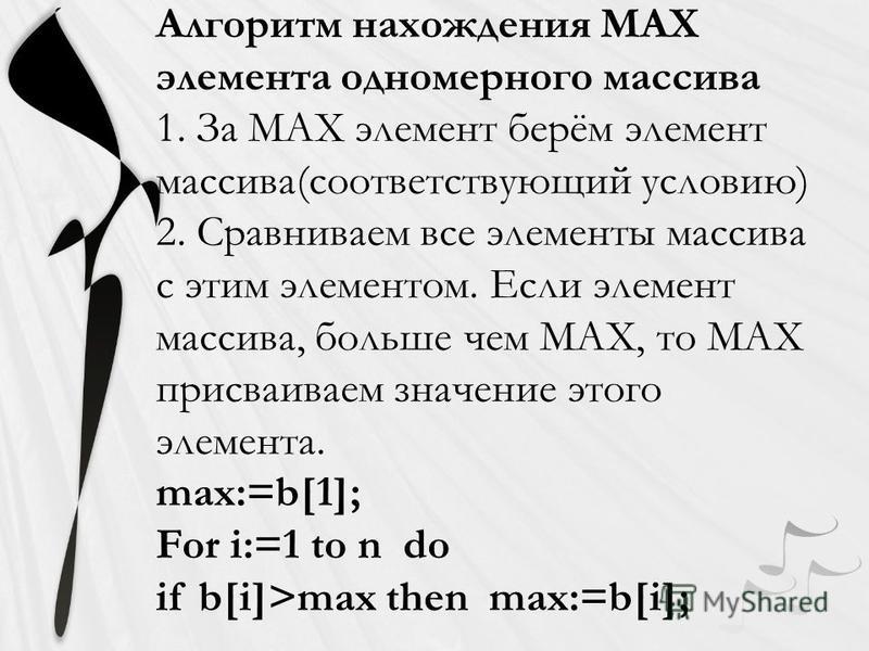 Алгоритм нахождения МАХ элемента одномерного массива 1. За МАХ элемент берём элемент массива(соответствующий условию) 2. Сравниваем все элементы массива с этим элементом. Если элемент массива, больше чем МАХ, то МАХ присваиваем значение этого элемент
