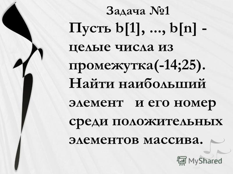 Задача 1 Пусть b[1],..., b[n] - целые числа из промежутка(-14;25). Найти наибольший элемент и его номер среди положительных элементов массива.