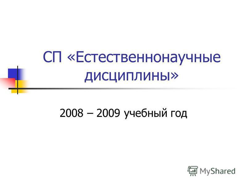 СП «Естественнонаучные дисциплины» 2008 – 2009 учебный год