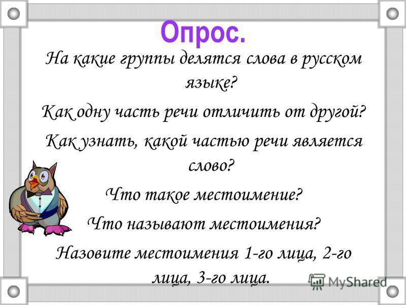Опрос. На какие группы делятся слова в русском языке? Как одну часть речи отличить от другой? Как узнать, какой частью речи является слово? Что такое местоимение? Что называют местоимения? Назовите местоимения 1-го лица, 2-го лица, 3-го лица.