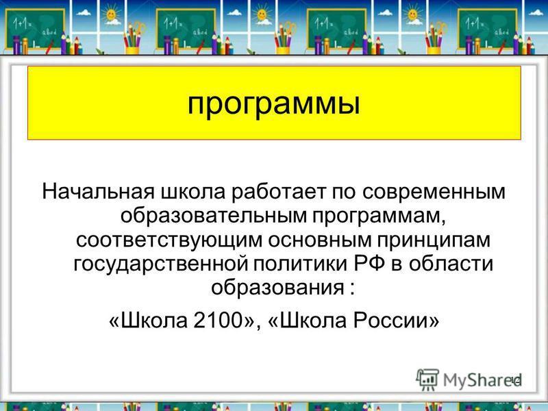 программы Начальная школа работает по современным образовательным программам, соответствующим основным принципам государственной политики РФ в области образования : «Школа 2100», «Школа России» 12