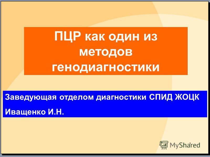 ПЦР как один из методов генодиагностики Заведующая отделом диагностики СПИД ЖОЦК Иващенко И.Н.
