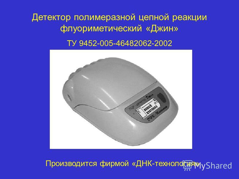Детектор полимеразной цепной реакции флуориметический «Джин» ТУ 9452-005-46482062-2002 Производится фирмой «ДНК-технология»