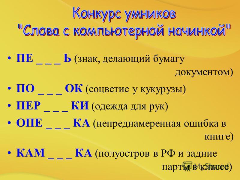 ПЕ _ _ _ Ь (знак, делающий бумагу документом) ПО _ _ _ ОК (соцветие у кукурузы) ПЕР _ _ _ КИ (одежда для рук) ОПЕ _ _ _ КА (непреднамеренная ошибка в книге) КАМ _ _ _ КА (полуостров в РФ и задние парты в классе)