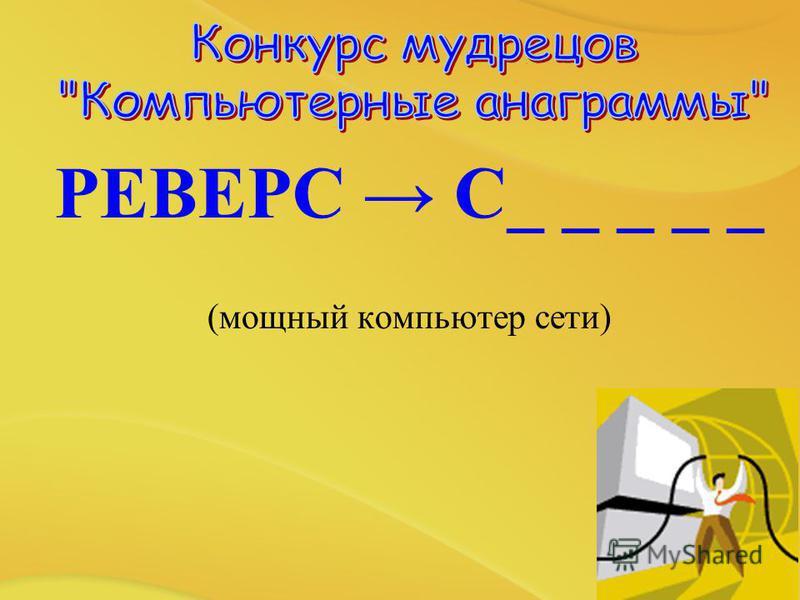 РЕВЕРС С_ _ _ _ _ (мощный компьютер сети)