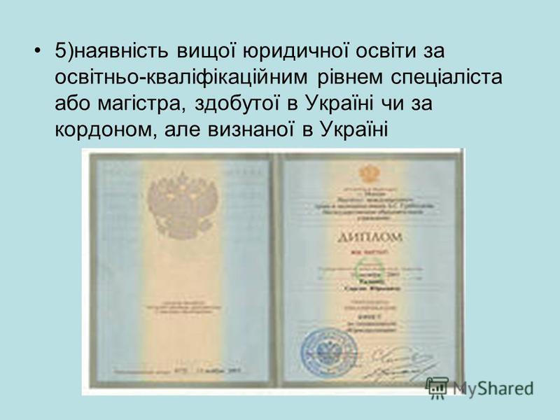 5)наявність вищої юридичної освіти за освітньо-кваліфікаційним рівнем спеціаліста або магістра, здобутої в Україні чи за кордоном, але визнаної в Україні