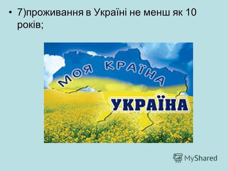 7)проживання в Україні не менш як 10 років;