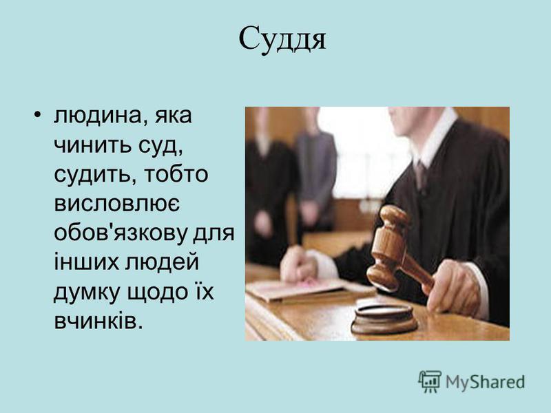 Суддя людина, яка чинить суд, судить, тобто висловлює обов'язкову для інших людей думку щодо їх вчинків.