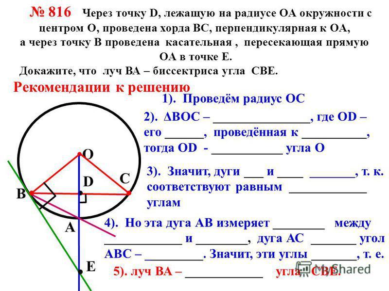 О В С 816 Через точку D, лежащую на радиусе ОА окружности с центром О, проведена хорда ВС, перпендикулярная к ОА, а через точку В проведена касательная, пересекающая прямую ОА в точке Е. Докажите, что луч ВА – биссектриса угла СВЕ. Рекомендации к реш