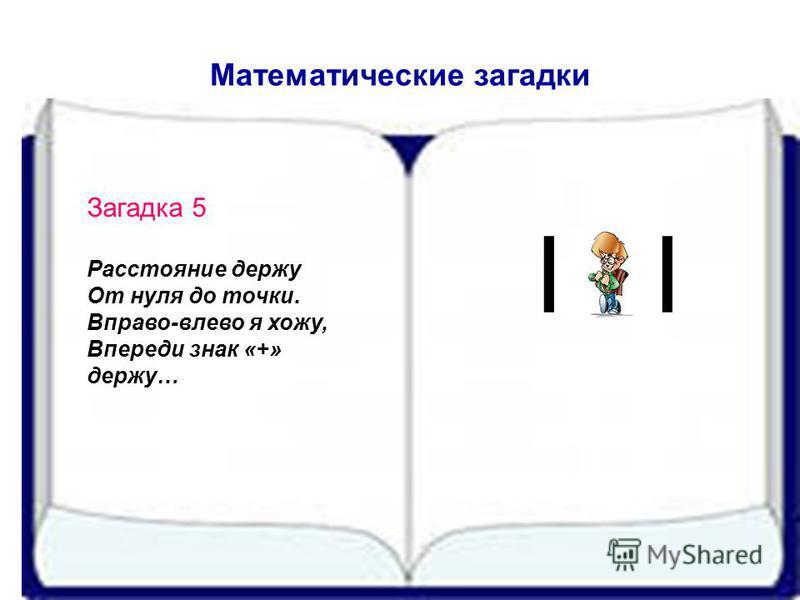 Математические загадки Загадка 5 Расстояние держу От нуля до точки. Вправо-влево я хожу, Впереди знак «+» держу… I