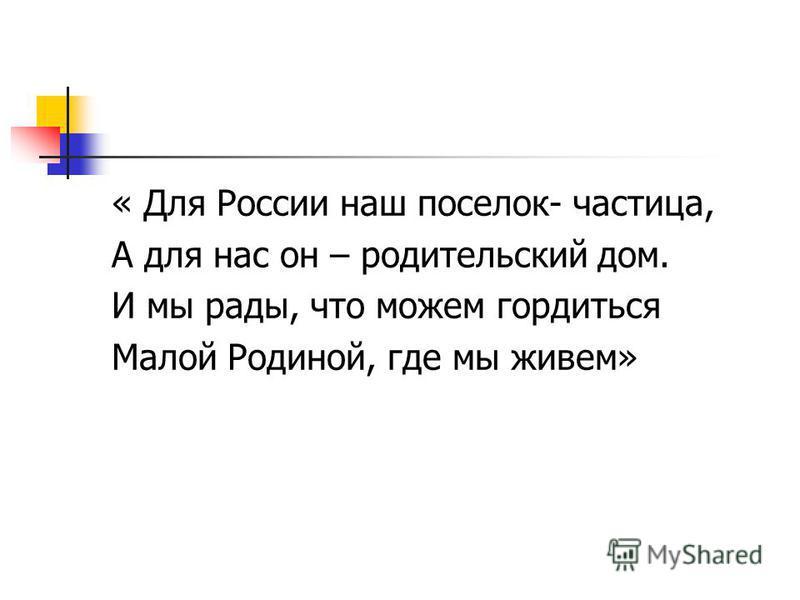 « Для России наш поселок- частица, А для нас он – родительский дом. И мы рады, что можем гордиться Малой Родиной, где мы живем»