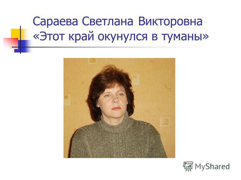 Сараева Светлана Викторовна «Этот край окунулся в туманы»
