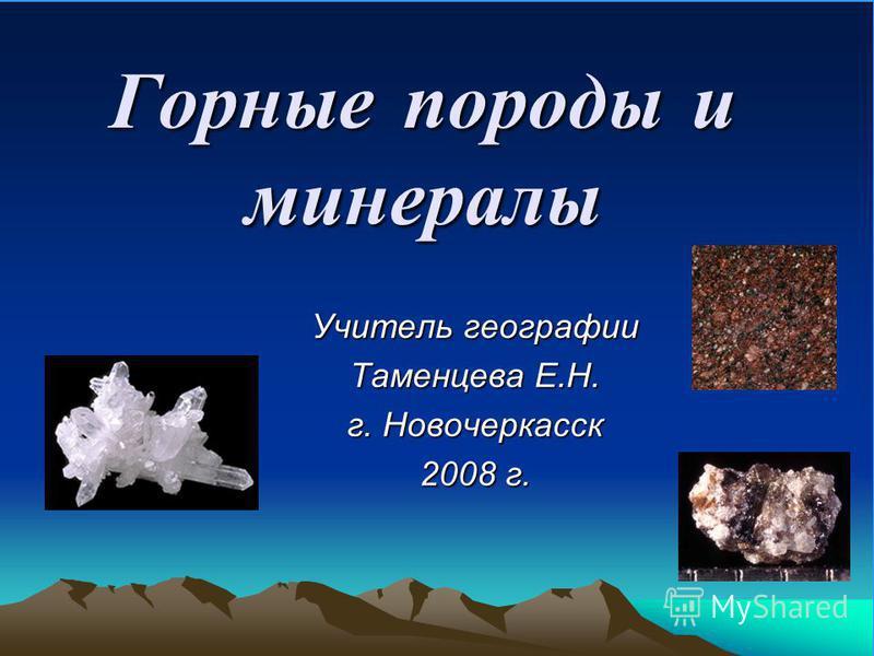 Горные породы и минералы Учитель географии Таменцева Е.Н. г. Новочеркасск 2008 г.