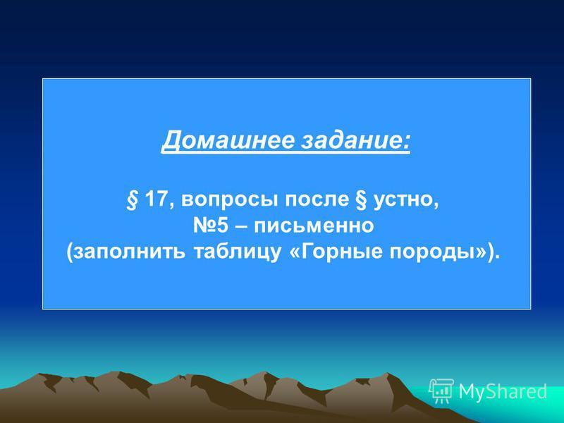 Домашнее задание: § 17, вопросы после § устно, 5 – письменно (заполнить таблицу «Горные породы»).