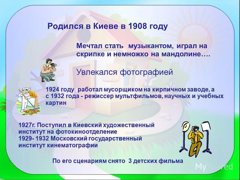 Родился в Киеве в 1908 году Мечтал стать музыкантом, играл на скрипке и немножко на мандолине…. Увлекался фотографией 1924 году работал мусорщиком на кирпичном заводе, а с 1932 года - режиссер мультфильмов, научных и учебных картин 1927 г. Поступил в