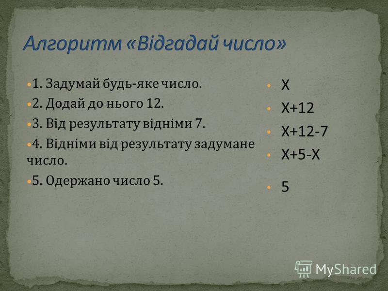 1. Задумай будь-яке число. 2. Додай до нього 12. 3. Від результату відніми 7. 4. Відніми від результату задумане число. 5. Одержано число 5. Х Х+12 Х+12-7 Х+5-Х 5