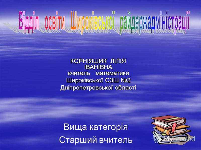 КОРНІЯШИК ЛІЛІЯ ІВАНІВНА вчитель математики Широківської СЗШ 2 Дніпропетровської області Вища категорія Старший вчитель