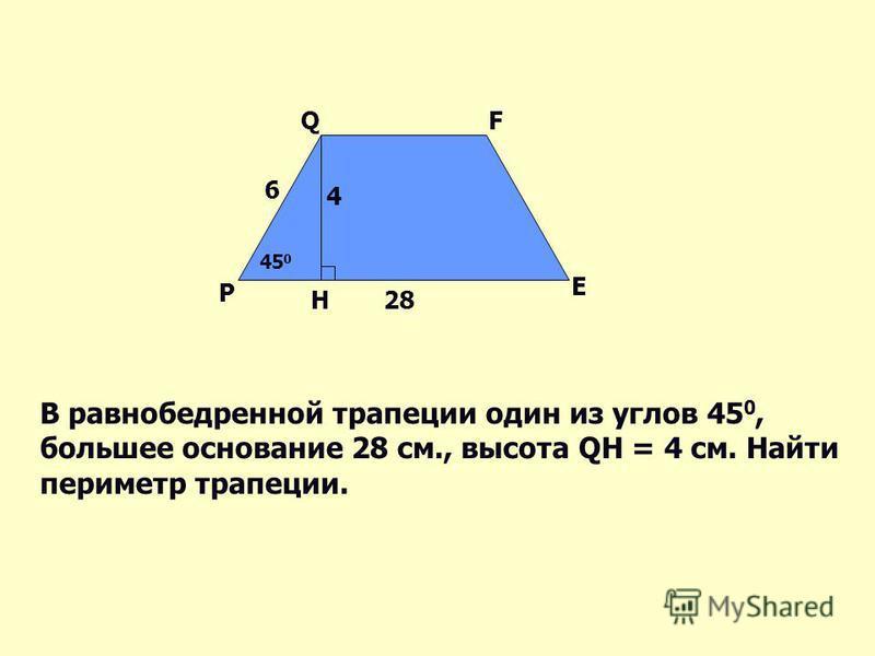 P QF E 45 0 H 6 4 28 В равнобедренной трапеции один из углов 45 0, большее основание 28 см., высота QH = 4 см. Найти периметр трапеции.