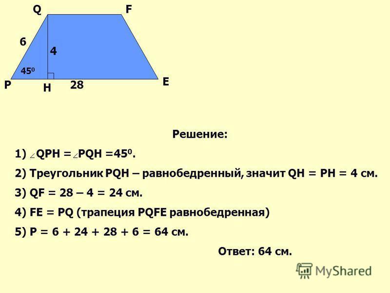 P QF E 45 0 H 6 4 28 Решение: 1) QPH = PQH =45 0. 2) Треугольник PQH – равнобедренный, значит QH = PH = 4 см. 3) QF = 28 – 4 = 24 см. 4) FE = PQ (трапеция PQFE равнобедренная) 5) Р = 6 + 24 + 28 + 6 = 64 см. Ответ: 64 см.