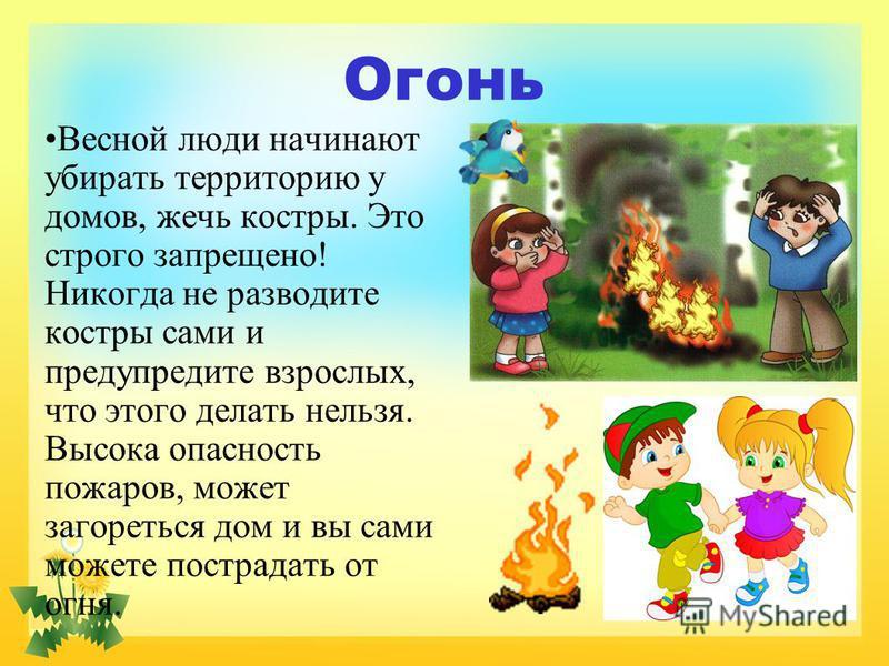 Огонь Весной люди начинают убирать территорию у домов, жечь костры. Это строго запрещено! Никогда не разводите костры сами и предупредите взрослых, что этого делать нельзя. Высока опасность пожаров, может загореться дом и вы сами можете пострадать от