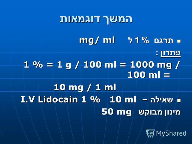 המשך דוגמאות תרגם % 1 ל mg/ ml תרגם % 1 ל mg/ ml פתרון : 1 % = 1 g / 100 ml = 1000 mg / 100 ml = 10 mg / 1 ml שאילה – I.V Lidocain 1 % 10 ml שאילה – I.V Lidocain 1 % 10 ml מינון מבוקש 50 mg