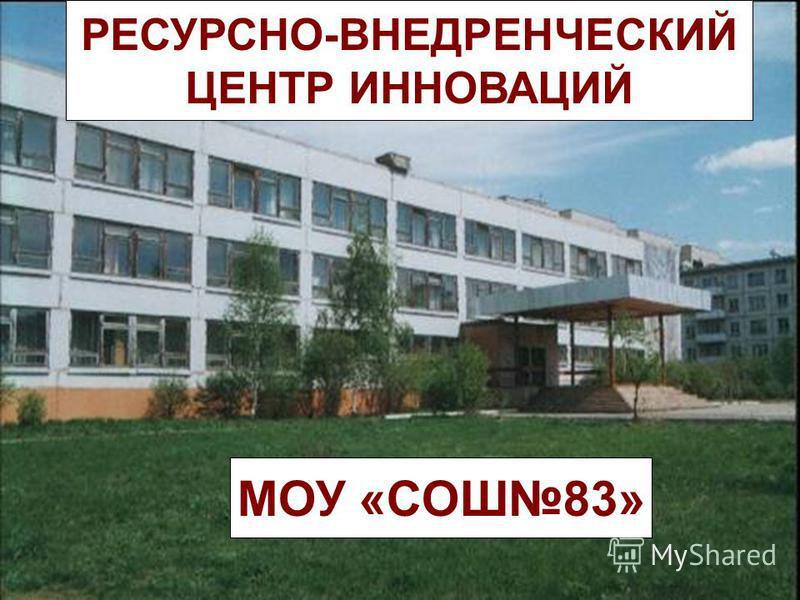 РЕСУРСНО-ВНЕДРЕНЧЕСКИЙ ЦЕНТР ИННОВАЦИЙ МОУ «СОШ83»